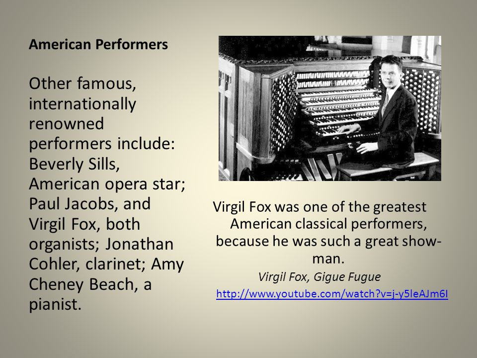 American Performers Virgil Fox was one of the greatest American classical performers, because he was such a great show- man. Virgil Fox, Gigue Fugue h