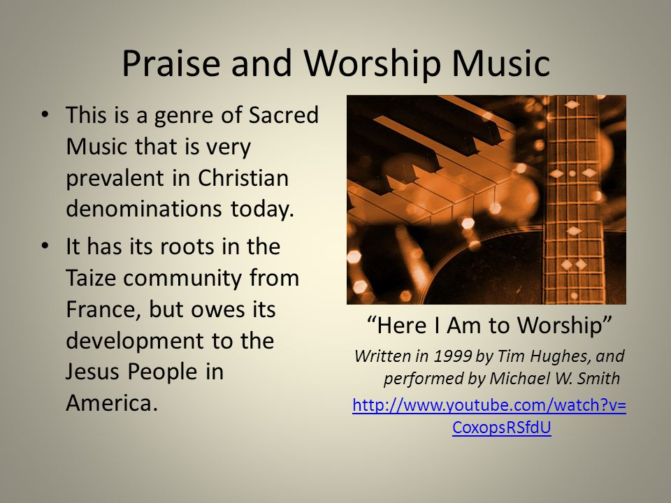 Praise and Worship Music This is a genre of Sacred Music that is very prevalent in Christian denominations today. It has its roots in the Taize commun
