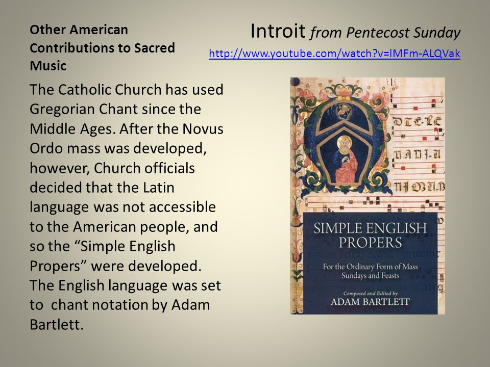 Other American Contributions to Sacred Music Introit from Pentecost Sunday http://www.youtube.com/watch?v=lMFm-ALQVak The Catholic Church has used Gre