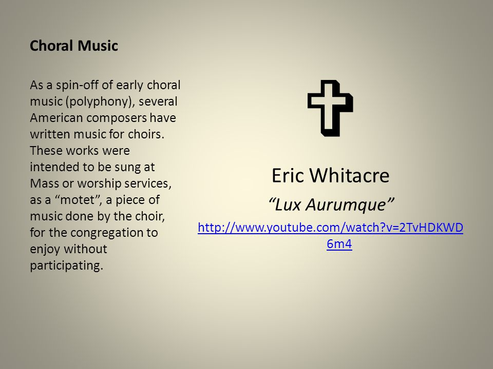 "Choral Music  Eric Whitacre ""Lux Aurumque"" http://www.youtube.com/watch?v=2TvHDKWD 6m4 As a spin-off of early choral music (polyphony), several Ameri"