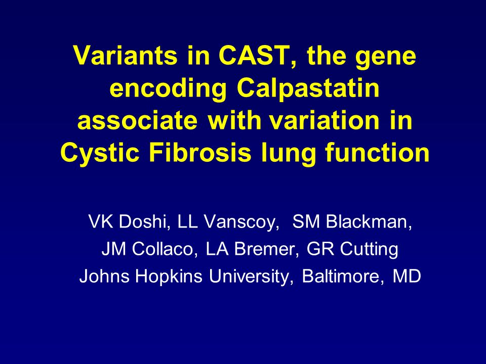 Variants in CAST, the gene encoding Calpastatin associate with variation in Cystic Fibrosis lung function VK Doshi, LL Vanscoy, SM Blackman, JM Collaco, LA Bremer, GR Cutting Johns Hopkins University, Baltimore, MD