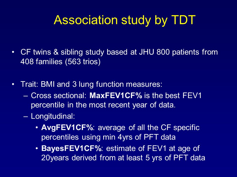 Association study by TDT CF twins & sibling study based at JHU 800 patients from 408 families (563 trios) Trait: BMI and 3 lung function measures: –Cross sectional: MaxFEV1CF% is the best FEV1 percentile in the most recent year of data.