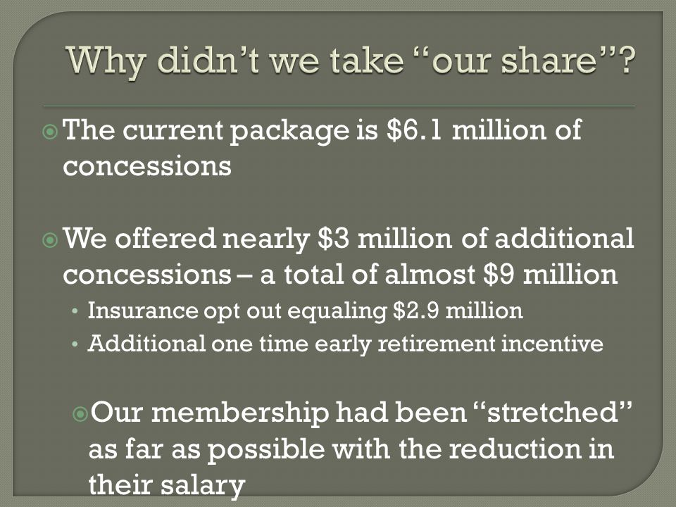  The current package is $6.1 million of concessions  We offered nearly $3 million of additional concessions – a total of almost $9 million Insurance opt out equaling $2.9 million Additional one time early retirement incentive  Our membership had been stretched as far as possible with the reduction in their salary
