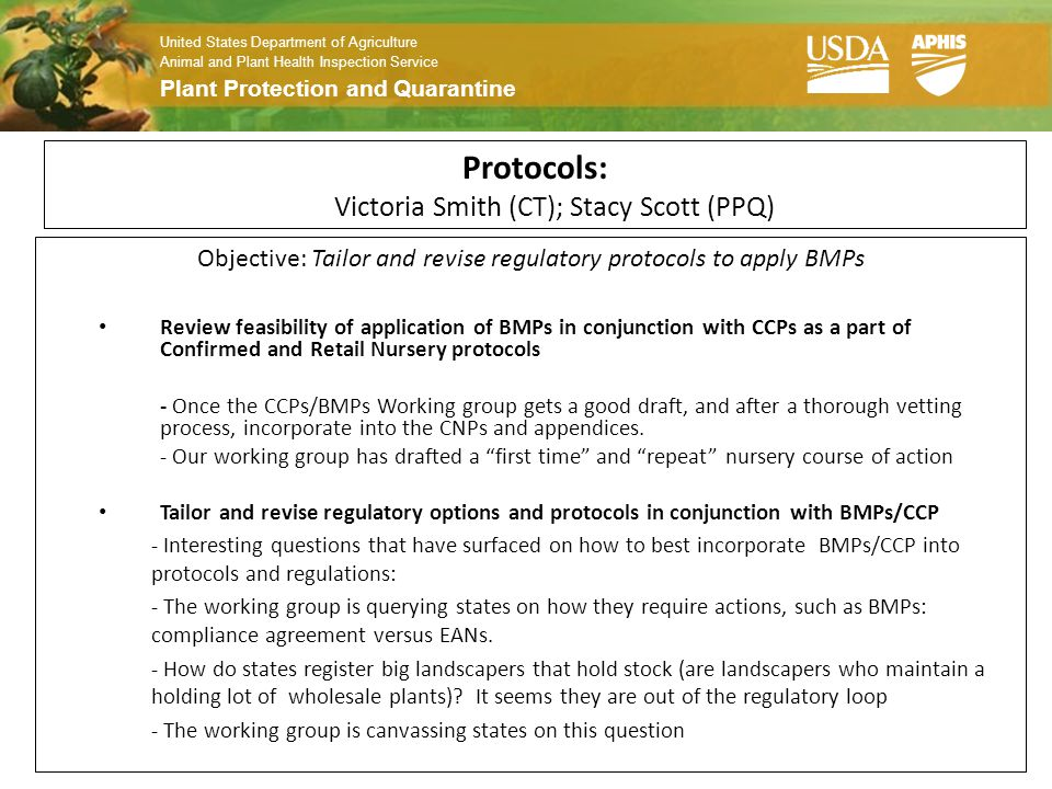 United States Department of Agriculture Animal and Plant Health Inspection Service Plant Protection and Quarantine Protocols: Victoria Smith (CT); Stacy Scott (PPQ) Objective: Tailor and revise regulatory protocols to apply BMPs Review feasibility of application of BMPs in conjunction with CCPs as a part of Confirmed and Retail Nursery protocols - Once the CCPs/BMPs Working group gets a good draft, and after a thorough vetting process, incorporate into the CNPs and appendices.