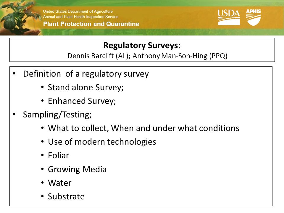 United States Department of Agriculture Animal and Plant Health Inspection Service Plant Protection and Quarantine Regulatory Surveys: Dennis Barclift (AL); Anthony Man-Son-Hing (PPQ) Definition of a regulatory survey Stand alone Survey; Enhanced Survey; Sampling/Testing; What to collect, When and under what conditions Use of modern technologies Foliar Growing Media Water Substrate