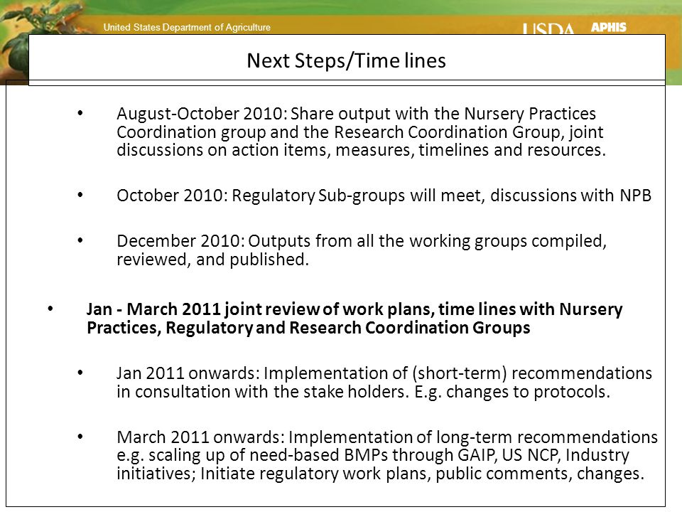 United States Department of Agriculture Animal and Plant Health Inspection Service Plant Protection and Quarantine Next Steps/Time lines August-October 2010: Share output with the Nursery Practices Coordination group and the Research Coordination Group, joint discussions on action items, measures, timelines and resources.