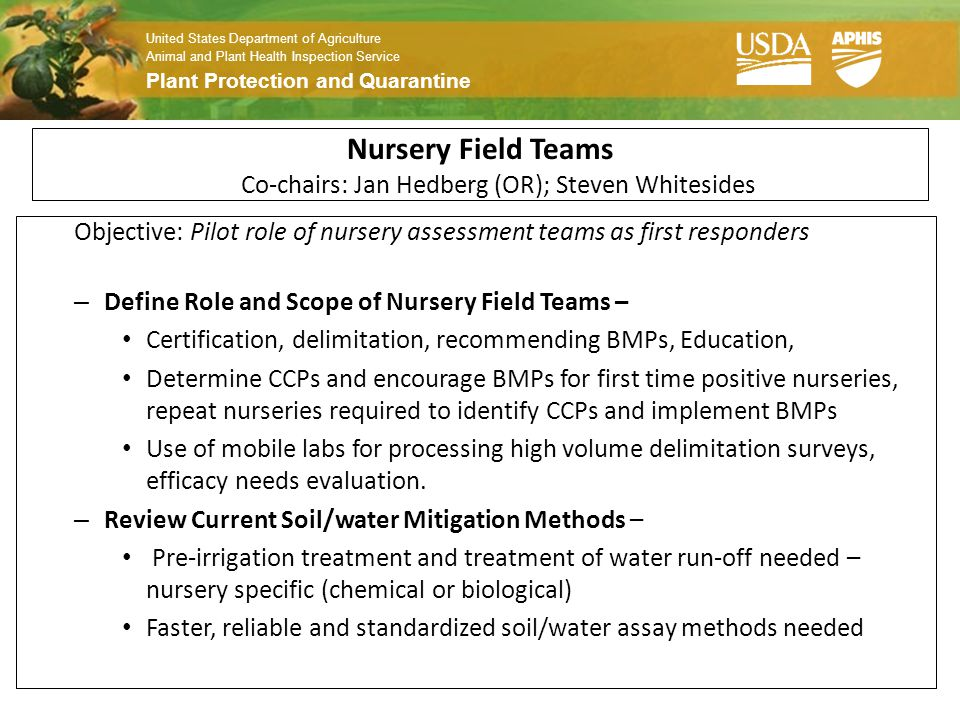 United States Department of Agriculture Animal and Plant Health Inspection Service Plant Protection and Quarantine Nursery Field Teams Co-chairs: Jan Hedberg (OR); Steven Whitesides Objective: Pilot role of nursery assessment teams as first responders – Define Role and Scope of Nursery Field Teams – Certification, delimitation, recommending BMPs, Education, Determine CCPs and encourage BMPs for first time positive nurseries, repeat nurseries required to identify CCPs and implement BMPs Use of mobile labs for processing high volume delimitation surveys, efficacy needs evaluation.