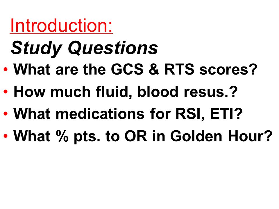 Introduction: Study Questions What are the GCS & RTS scores.
