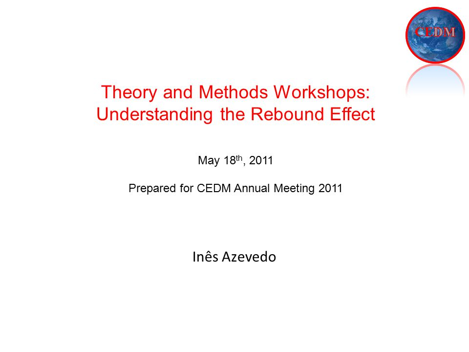 Inês Azevedo Theory and Methods Workshops: Understanding the Rebound Effect May 18 th, 2011 Prepared for CEDM Annual Meeting 2011