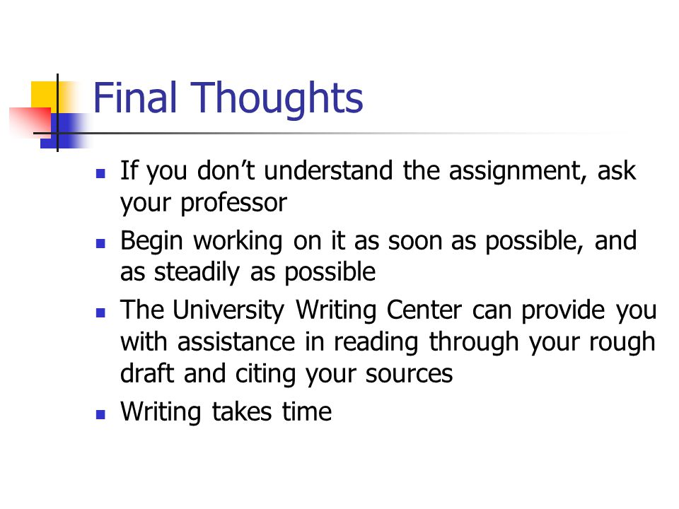 Final Thoughts If you don't understand the assignment, ask your professor Begin working on it as soon as possible, and as steadily as possible The University Writing Center can provide you with assistance in reading through your rough draft and citing your sources Writing takes time