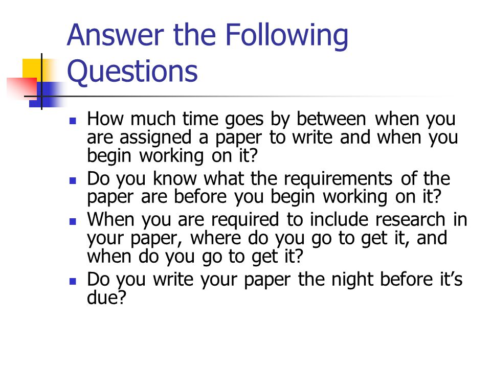 Answer the Following Questions How much time goes by between when you are assigned a paper to write and when you begin working on it.