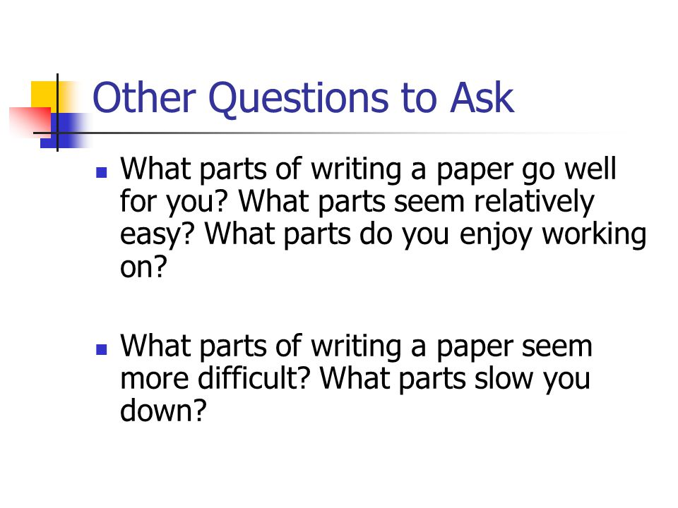 Other Questions to Ask What parts of writing a paper go well for you.