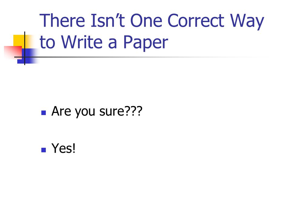 There Isn't One Correct Way to Write a Paper Are you sure??? Yes!