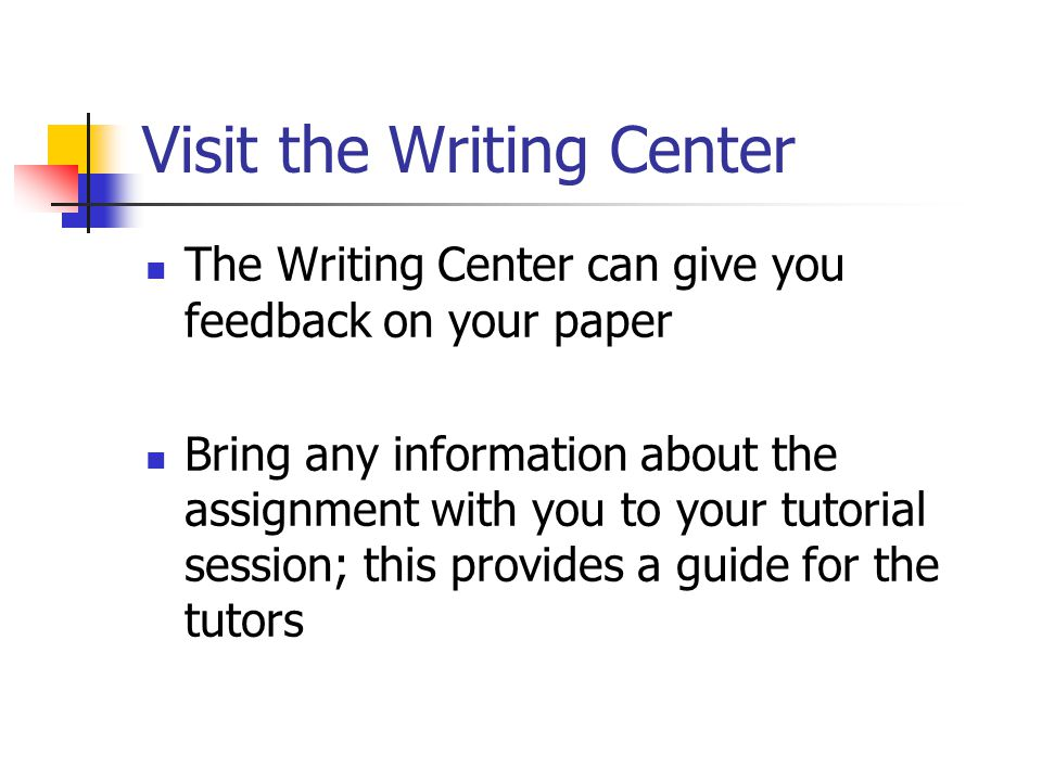 Visit the Writing Center The Writing Center can give you feedback on your paper Bring any information about the assignment with you to your tutorial s