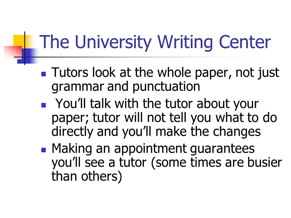 The University Writing Center Tutors look at the whole paper, not just grammar and punctuation You'll talk with the tutor about your paper; tutor will not tell you what to do directly and you'll make the changes Making an appointment guarantees you'll see a tutor (some times are busier than others)