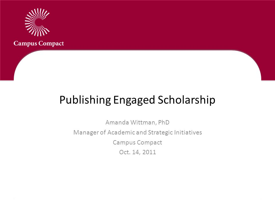 Publishing Engaged Scholarship Amanda Wittman, PhD Manager of Academic and Strategic Initiatives Campus Compact Oct.