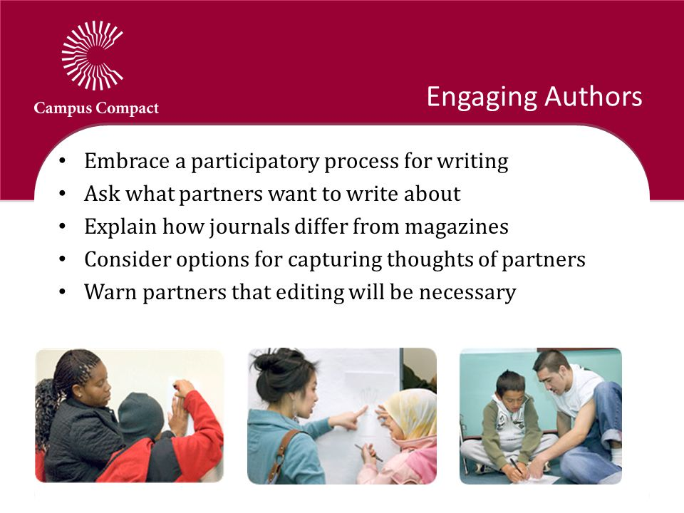 Engaging Authors Embrace a participatory process for writing Ask what partners want to write about Explain how journals differ from magazines Consider options for capturing thoughts of partners Warn partners that editing will be necessary
