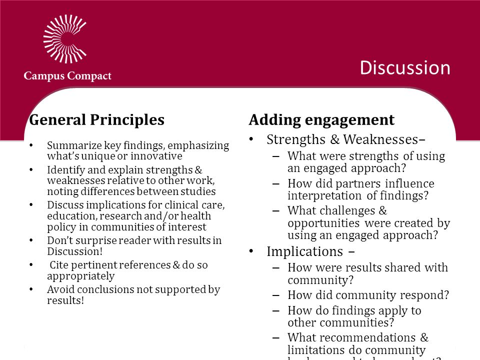 Discussion General Principles Summarize key findings, emphasizing what's unique or innovative Identify and explain strengths & weaknesses relative to other work, noting differences between studies Discuss implications for clinical care, education, research and/or health policy in communities of interest Don't surprise reader with results in Discussion.