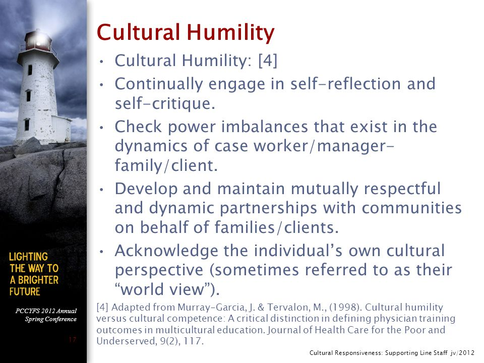 PCCYFS 2012 Annual Spring Conference 17 Cultural Humility Cultural Humility: [4] Continually engage in self-reflection and self-critique.