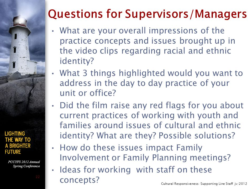 PCCYFS 2012 Annual Spring Conference 22 Questions for Supervisors/Managers What are your overall impressions of the practice concepts and issues brought up in the video clips regarding racial and ethnic identity.