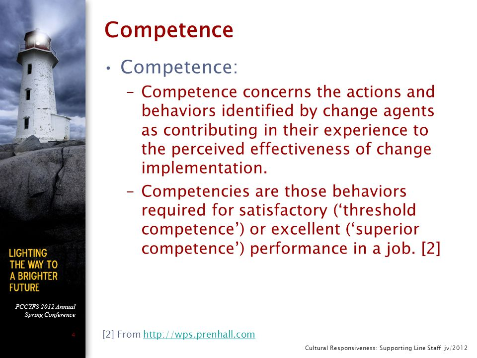 PCCYFS 2012 Annual Spring Conference 4 Competence Competence: –Competence concerns the actions and behaviors identified by change agents as contributing in their experience to the perceived effectiveness of change implementation.