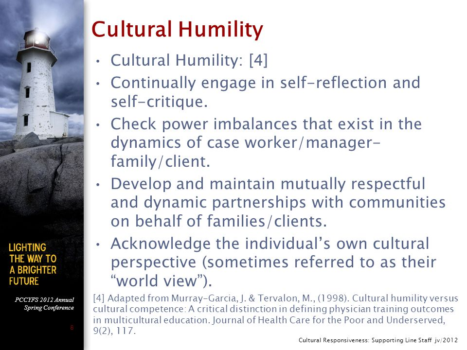 PCCYFS 2012 Annual Spring Conference 8 Cultural Humility Cultural Humility: [4] Continually engage in self-reflection and self-critique.