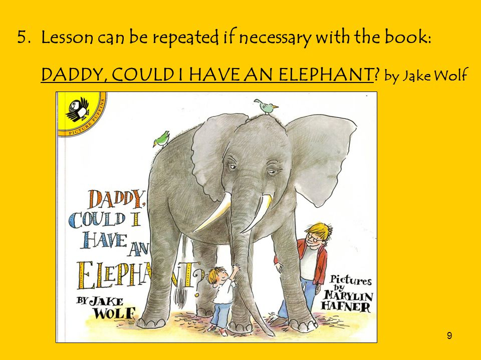 9 5. Lesson can be repeated if necessary with the book: DADDY, COULD I HAVE AN ELEPHANT.