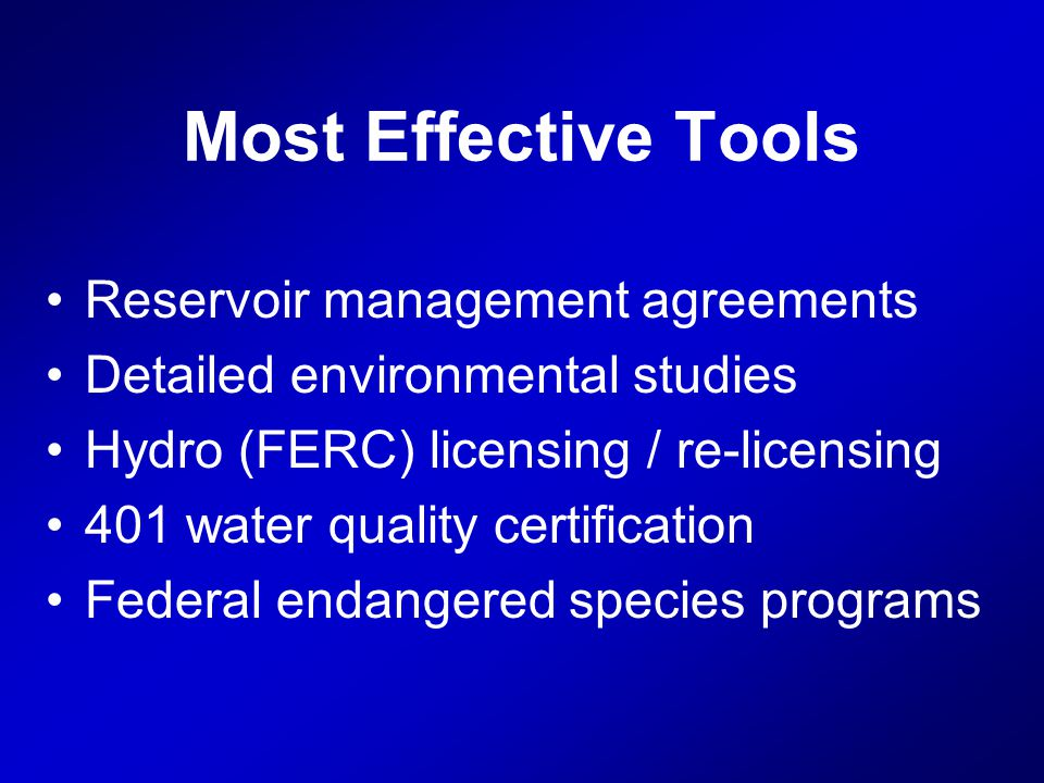 Most Effective Tools Reservoir management agreements Detailed environmental studies Hydro (FERC) licensing / re-licensing 401 water quality certification Federal endangered species programs
