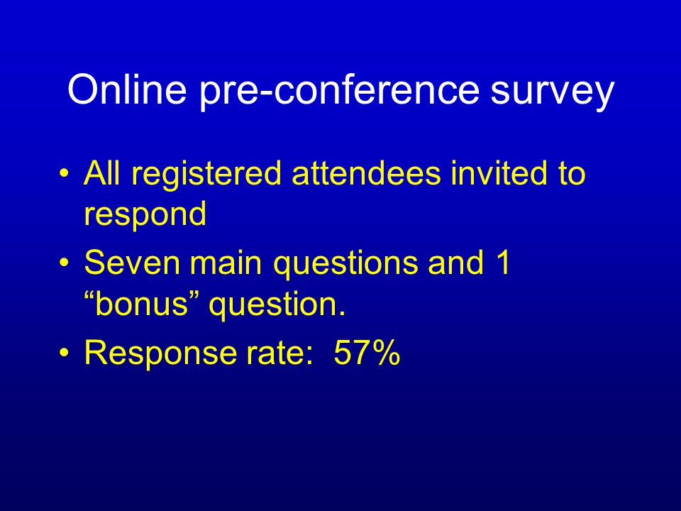 Online pre-conference survey All registered attendees invited to respond Seven main questions and 1 bonus question.
