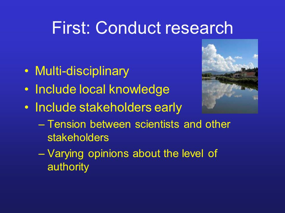 First: Conduct research Multi-disciplinary Include local knowledge Include stakeholders early –Tension between scientists and other stakeholders –Varying opinions about the level of authority