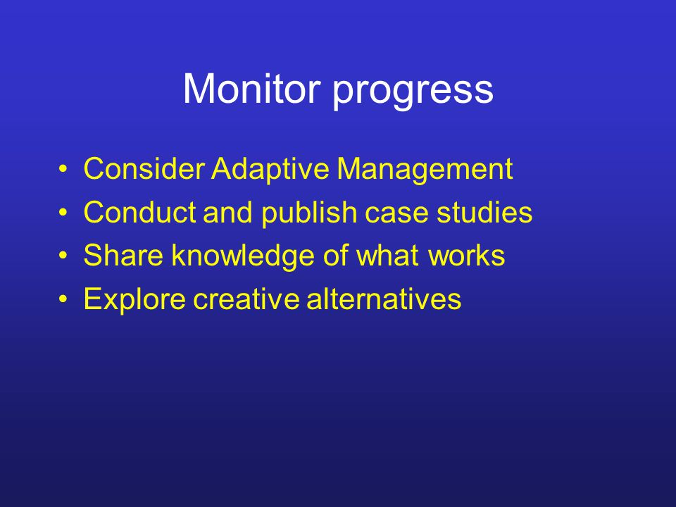 Monitor progress Consider Adaptive Management Conduct and publish case studies Share knowledge of what works Explore creative alternatives
