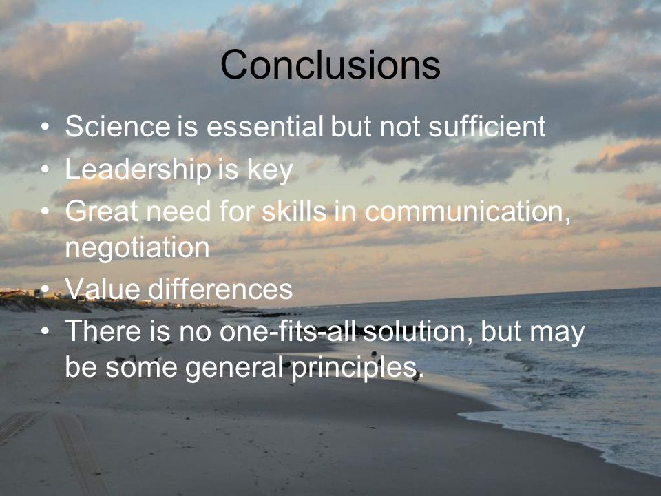Conclusions Science is essential but not sufficient Leadership is key Great need for skills in communication, negotiation Value differences There is no one-fits-all solution, but may be some general principles.