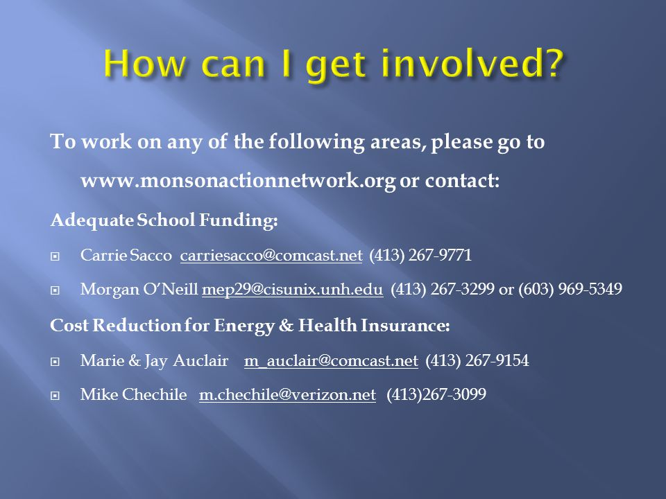 To work on any of the following areas, please go to www.monsonactionnetwork.org or contact: Adequate School Funding:  Carrie Sacco carriesacco@comcast.net (413) 267-9771  Morgan O'Neill mep29@cisunix.unh.edu (413) 267-3299 or (603) 969-5349 Cost Reduction for Energy & Health Insurance:  Marie & Jay Auclair m_auclair@comcast.net (413) 267-9154  Mike Chechile m.chechile@verizon.net (413)267-3099