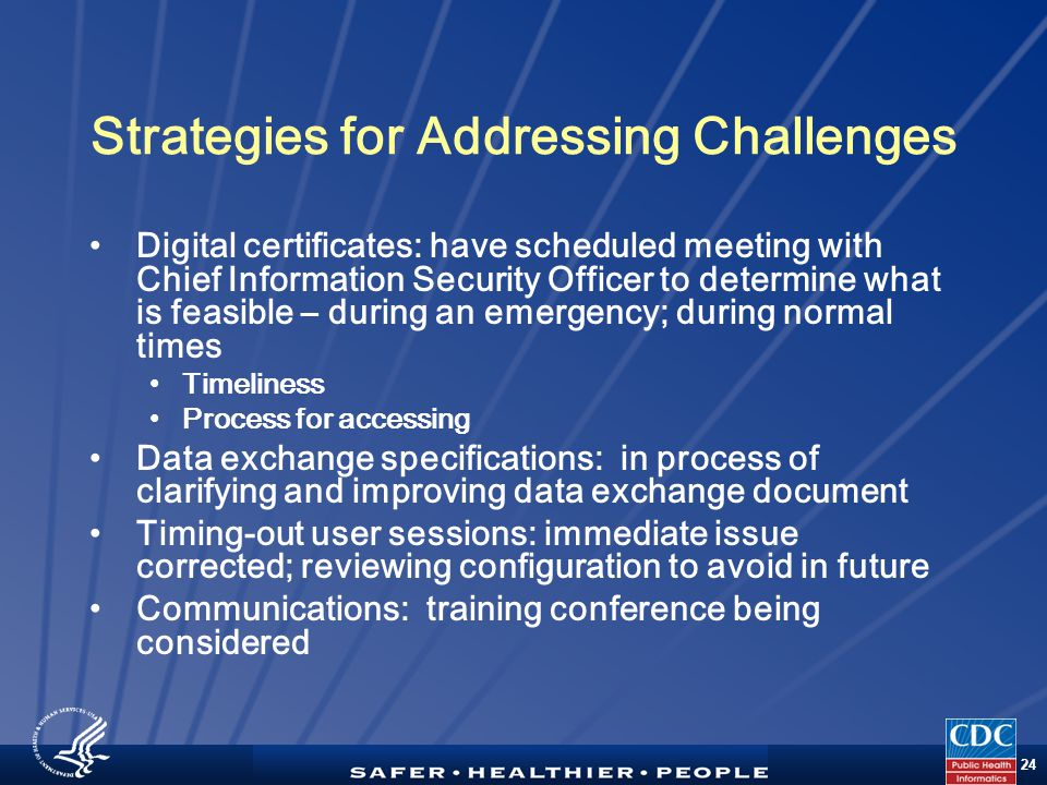 TM 24 Strategies for Addressing Challenges Digital certificates: have scheduled meeting with Chief Information Security Officer to determine what is feasible – during an emergency; during normal times Timeliness Process for accessing Data exchange specifications: in process of clarifying and improving data exchange document Timing-out user sessions: immediate issue corrected; reviewing configuration to avoid in future Communications: training conference being considered