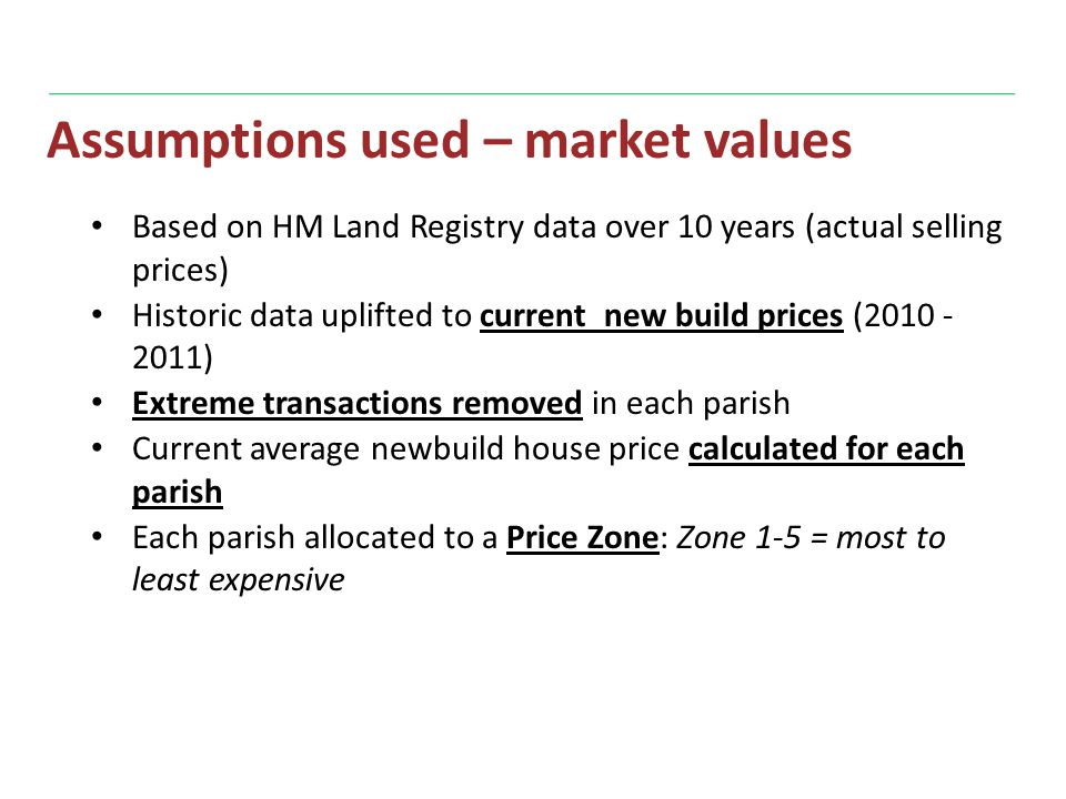 Assumptions used – market values Based on HM Land Registry data over 10 years (actual selling prices) Historic data uplifted to current new build prices (2010 - 2011) Extreme transactions removed in each parish Current average newbuild house price calculated for each parish Each parish allocated to a Price Zone: Zone 1-5 = most to least expensive