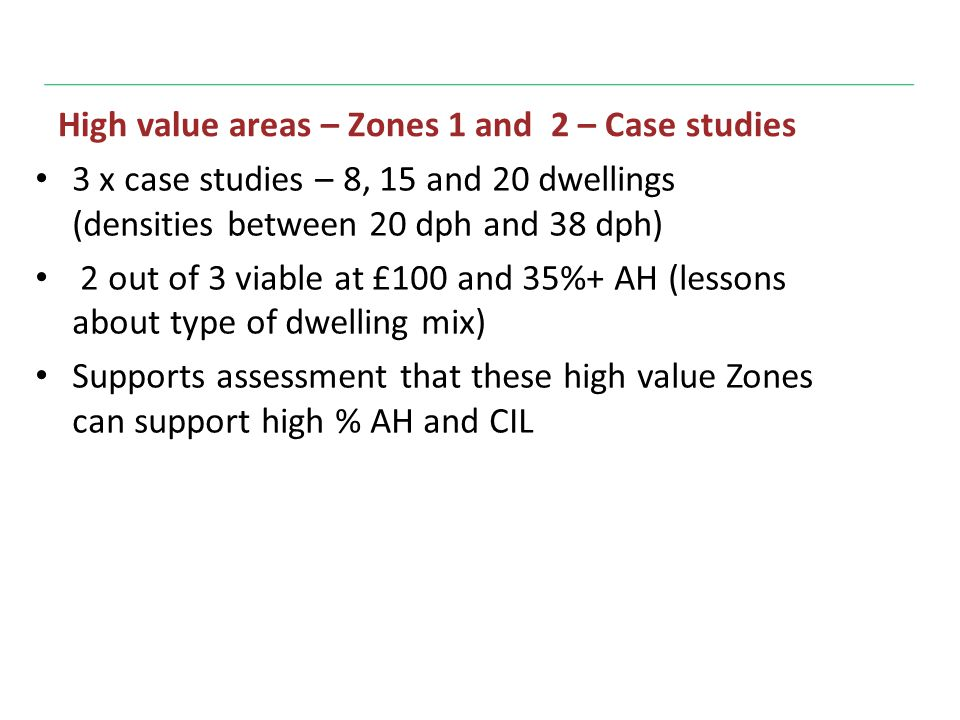 High value areas – Zones 1 and 2 – Case studies 3 x case studies – 8, 15 and 20 dwellings (densities between 20 dph and 38 dph) 2 out of 3 viable at £100 and 35%+ AH (lessons about type of dwelling mix) Supports assessment that these high value Zones can support high % AH and CIL