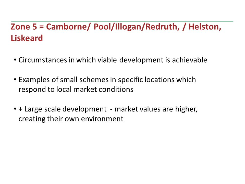 Zone 5 = Camborne/ Pool/Illogan/Redruth, / Helston, Liskeard Circumstances in which viable development is achievable Examples of small schemes in specific locations which respond to local market conditions + Large scale development - market values are higher, creating their own environment
