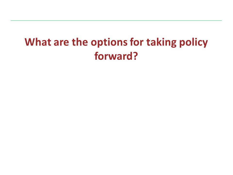 What are the options for taking policy forward