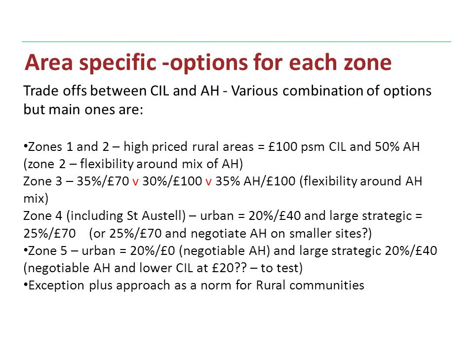 Area specific -options for each zone Trade offs between CIL and AH - Various combination of options but main ones are: Zones 1 and 2 – high priced rural areas = £100 psm CIL and 50% AH (zone 2 – flexibility around mix of AH) Zone 3 – 35%/£70 v 30%/£100 v 35% AH/£100 (flexibility around AH mix) Zone 4 (including St Austell) – urban = 20%/£40 and large strategic = 25%/£70 (or 25%/£70 and negotiate AH on smaller sites ) Zone 5 – urban = 20%/£0 (negotiable AH) and large strategic 20%/£40 (negotiable AH and lower CIL at £20 .