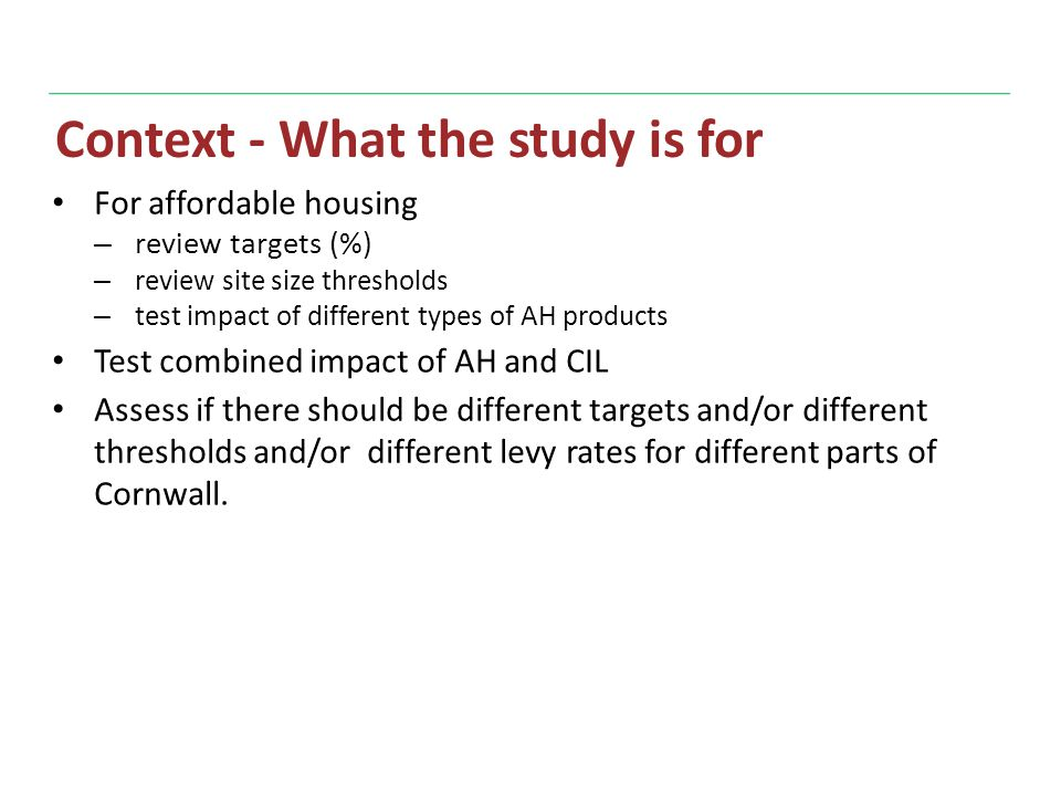 Context - What the study is for For affordable housing – review targets (%) – review site size thresholds – test impact of different types of AH products Test combined impact of AH and CIL Assess if there should be different targets and/or different thresholds and/or different levy rates for different parts of Cornwall.