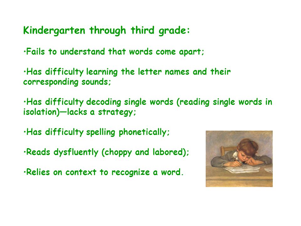 Fourth grade through high school: Has a history of reading and spelling difficulties; Avoids reading aloud; Reads most materials slowly; oral reading is labored, not fluent; Avoids reading for pleasure; May have an inadequate vocabulary; Has difficulty spelling; may resort to using less complicated words in writing that are easier to spell.