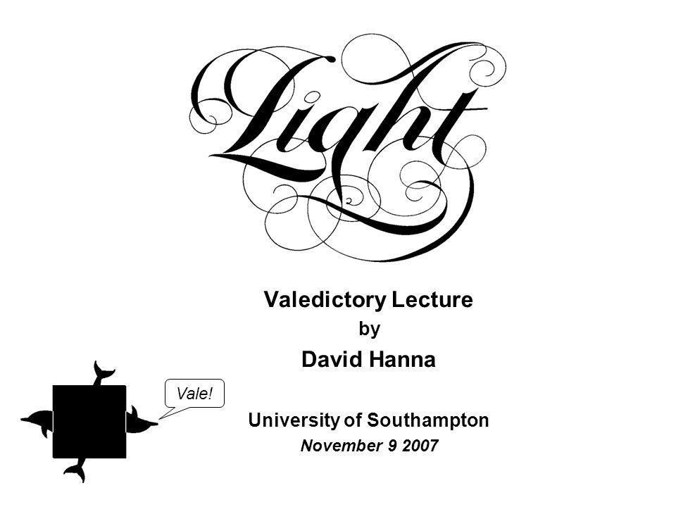 Valedictory Lecture by David Hanna University of Southampton November 9 2007 Vale!