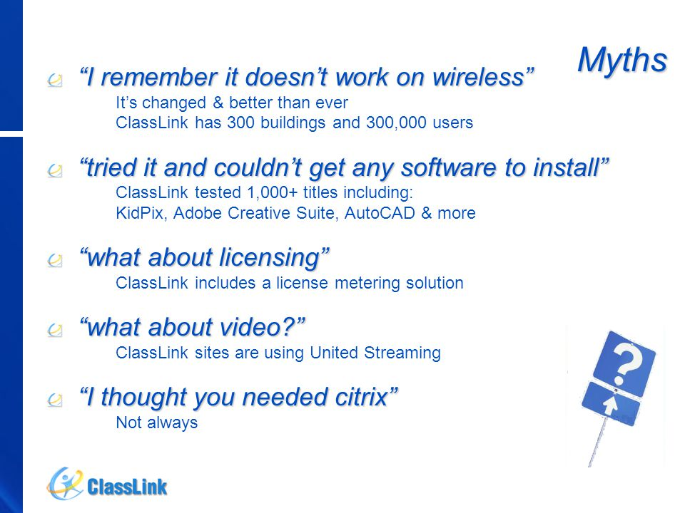 I remember it doesn't work on wireless It's changed & better than ever ClassLink has 300 buildings and 300,000 users tried it and couldn't get any software to install ClassLink tested 1,000+ titles including: KidPix, Adobe Creative Suite, AutoCAD & more what about licensing ClassLink includes a license metering solution what about video? ClassLink sites are using United Streaming I thought you needed citrix Not always Myths