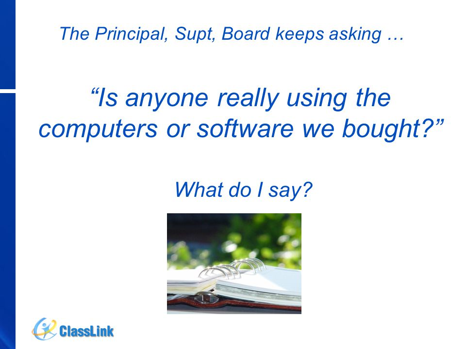 The Principal, Supt, Board keeps asking … Is anyone really using the computers or software we bought? What do I say?