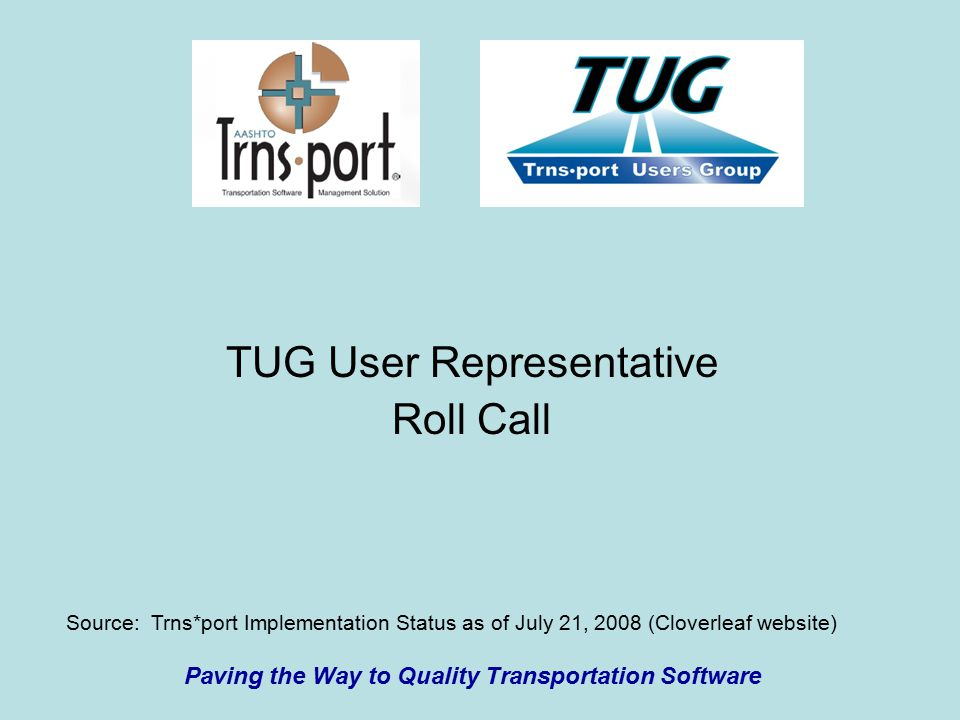 TUG User Representative Roll Call Paving the Way to Quality Transportation Software Source: Trns*port Implementation Status as of July 21, 2008 (Cloverleaf website)
