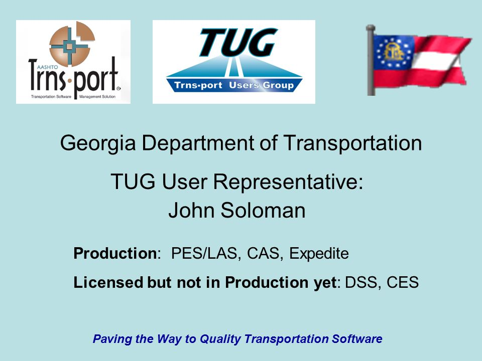 Georgia Department of Transportation TUG User Representative: John Soloman Production: PES/LAS, CAS, Expedite Licensed but not in Production yet: DSS, CES Paving the Way to Quality Transportation Software