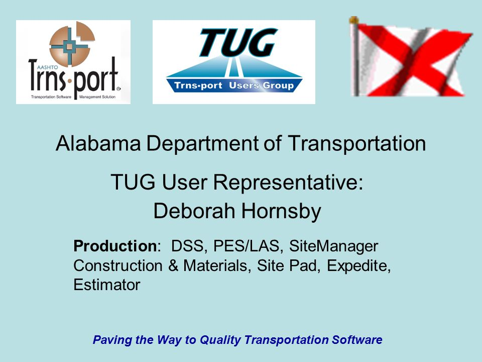 Alabama Department of Transportation TUG User Representative: Deborah Hornsby Production: DSS, PES/LAS, SiteManager Construction & Materials, Site Pad, Expedite, Estimator Paving the Way to Quality Transportation Software