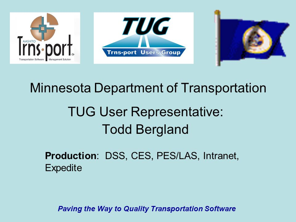 Minnesota Department of Transportation TUG User Representative: Todd Bergland Production: DSS, CES, PES/LAS, Intranet, Expedite Paving the Way to Quality Transportation Software