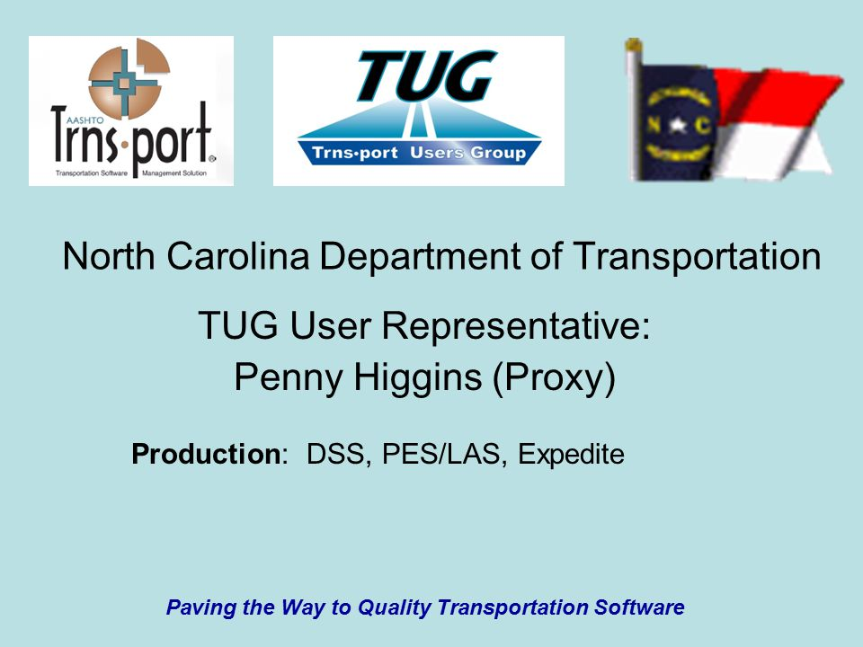 North Carolina Department of Transportation TUG User Representative: Penny Higgins (Proxy) Paving the Way to Quality Transportation Software Production: DSS, PES/LAS, Expedite