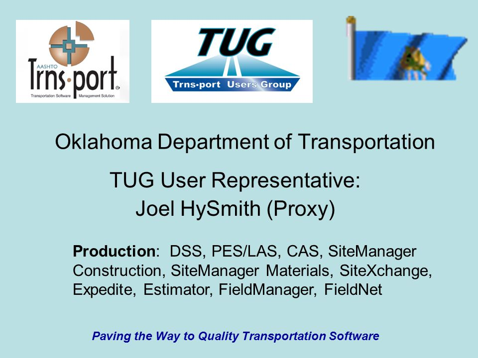 Oklahoma Department of Transportation TUG User Representative: Joel HySmith (Proxy) Paving the Way to Quality Transportation Software Production: DSS, PES/LAS, CAS, SiteManager Construction, SiteManager Materials, SiteXchange, Expedite, Estimator, FieldManager, FieldNet